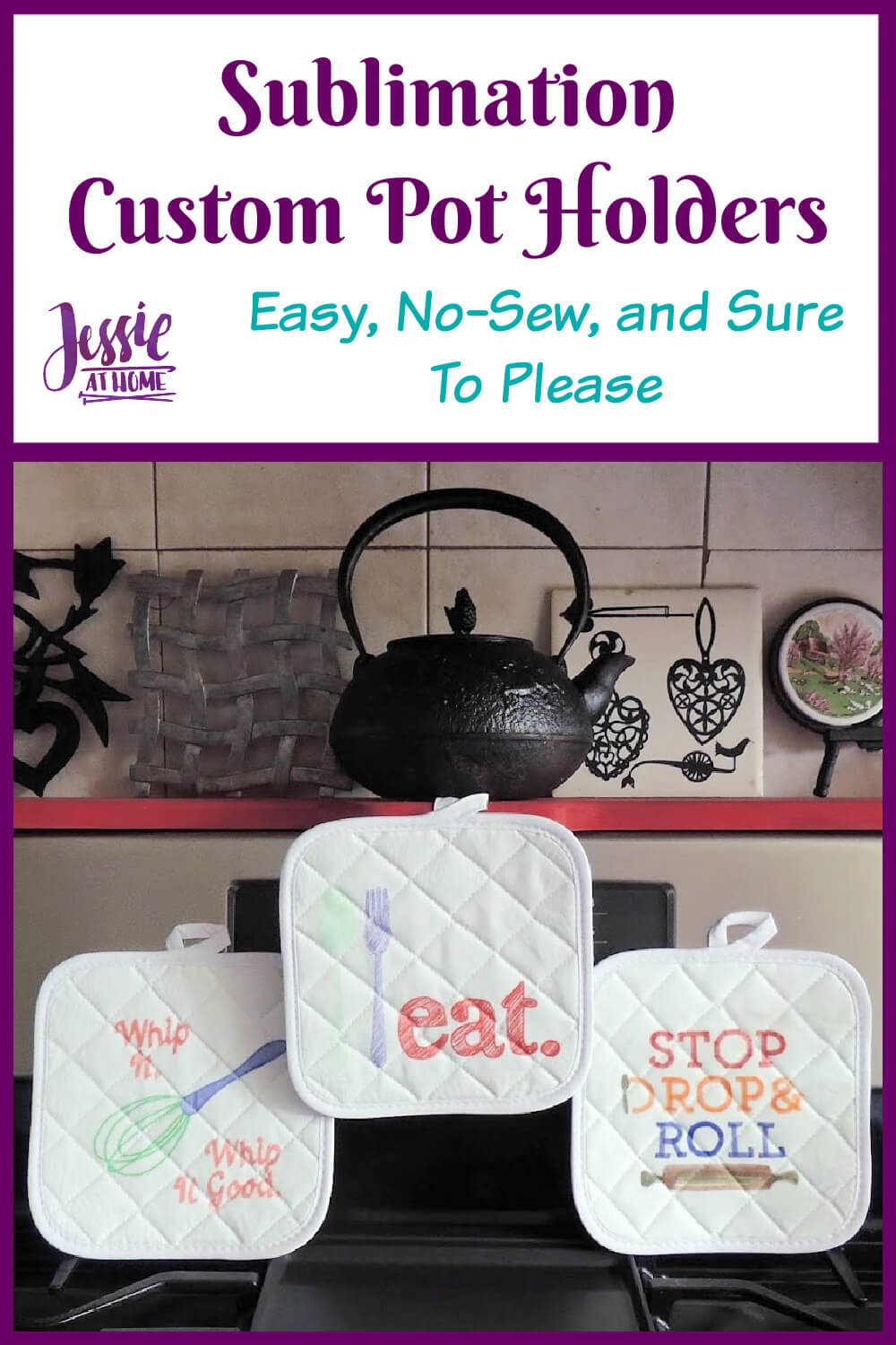 """A white vertical rectangle with purple boarder. On the top third is text """"Sublimation custom pot holders"""" and """"Easy, No-Sew, and Sure To Please"""" and """"Jessie At Home"""". The bottom two thirds is a photo of 3 pot holders on a stove top, one with a drawing of a whisk and """"whip it, whip it good"""", one with a drawing of a spoon and fork and """"eat."""", and one with """"stop, drop & roll"""" and a drawing of a rolling pin."""